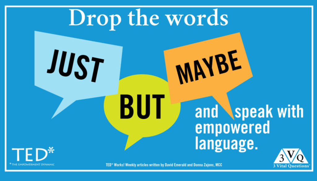 "Drop the words ""just, but, maybe"" and speak empowered language."