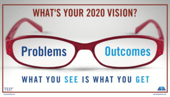 What's your 2020 Vision? Problems/Outcomes. What you see is what you get.