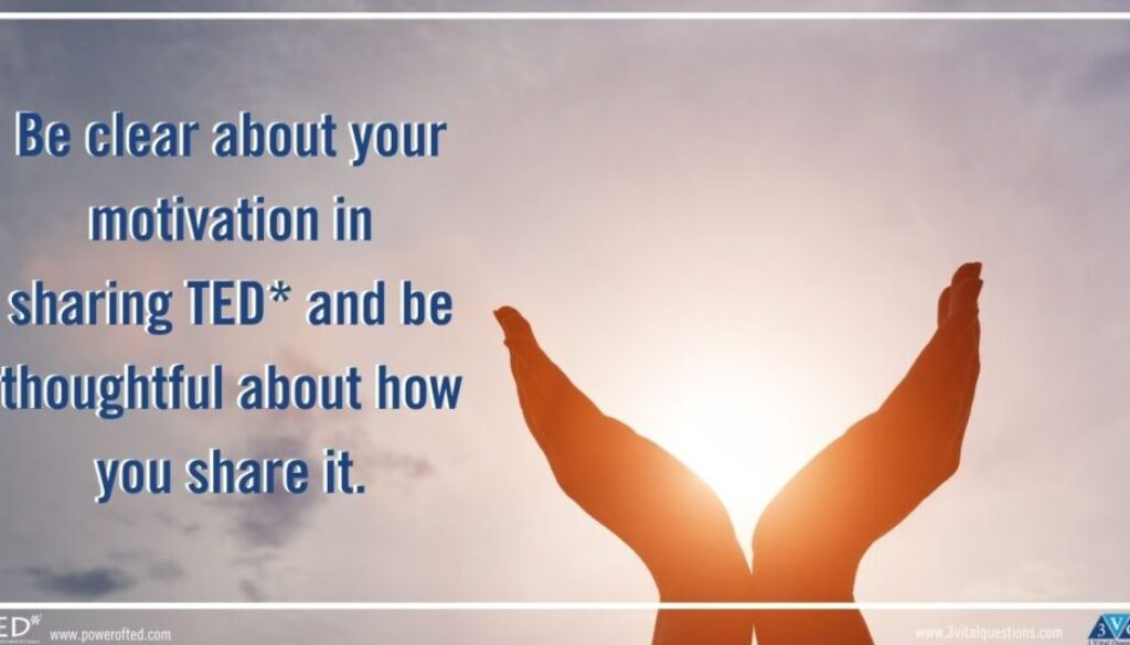 Be clear about your motivation in sharing TED* and be thoughtful about how you share it.