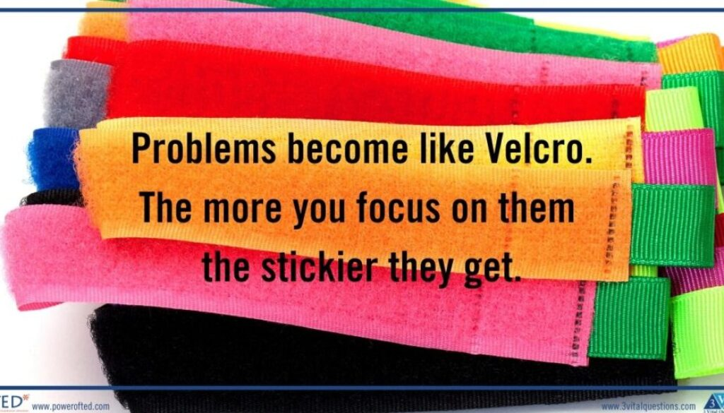 pile of velcro: Oroblems are like Velcro. The more you focus on them the stickier they get