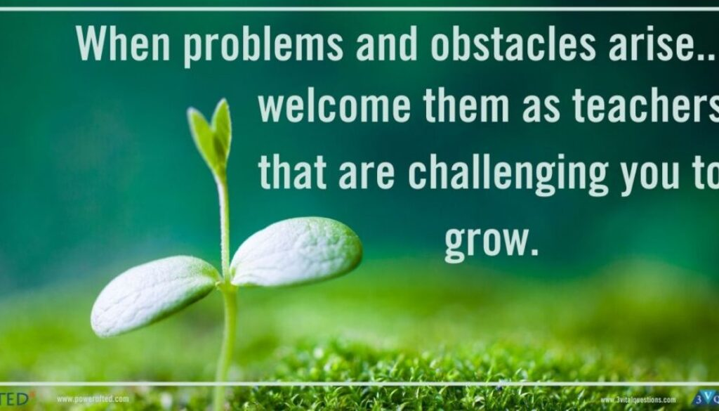 When problems and obstacles arise...welcome them as teachers that are challenging you to grow.