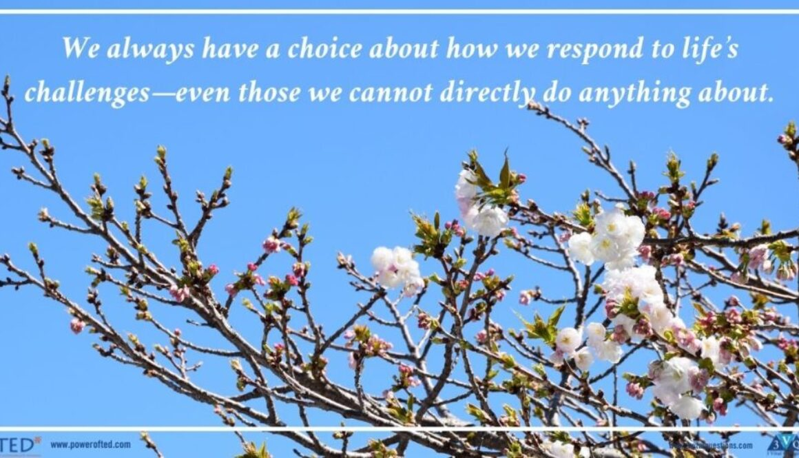 We always have a choice about how we respond to life's challenges—even those we cannot directly do anything about.