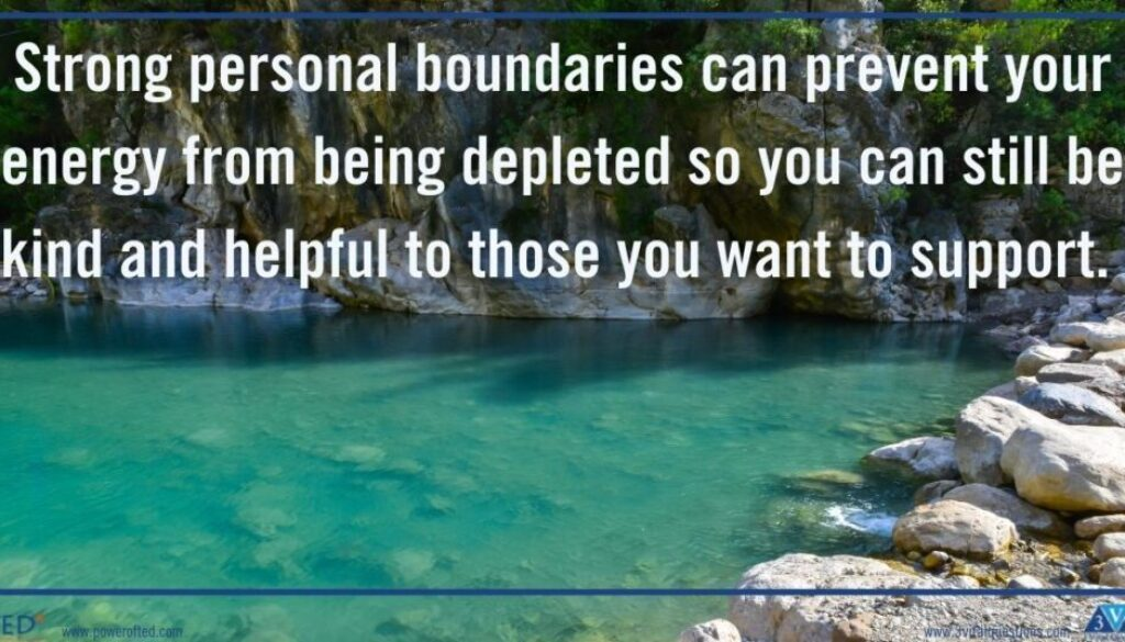 Strong personal boundaries can prevent your energy from being depleted so you can still be kind and helpful to those you want to support.