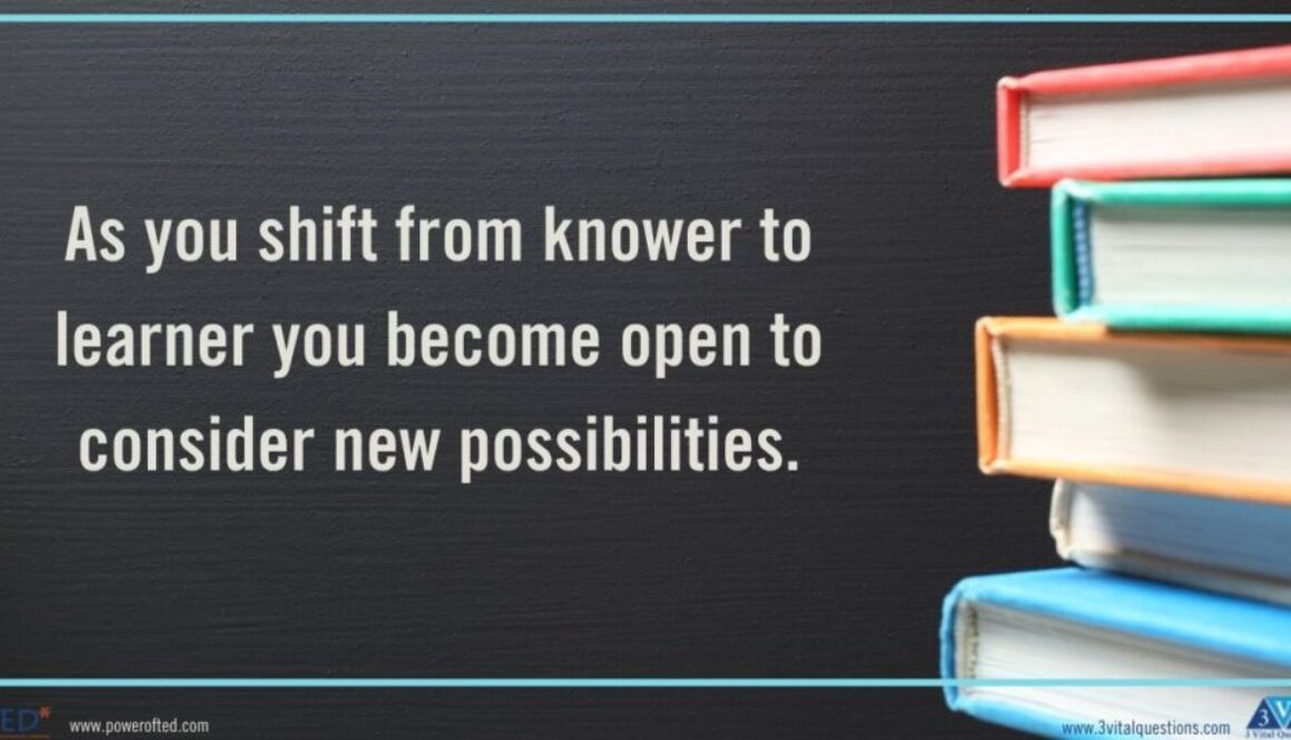 As you shift from knower to learner you become more open to consider new possibilities.